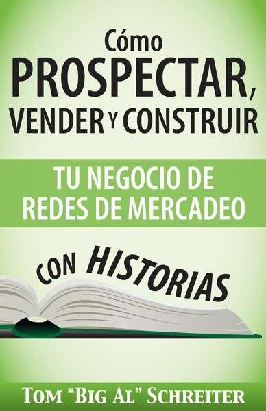 Cómo Prospectar, Vender Y Construir Tu Negocio De Redes De Mercadeo Con Historias